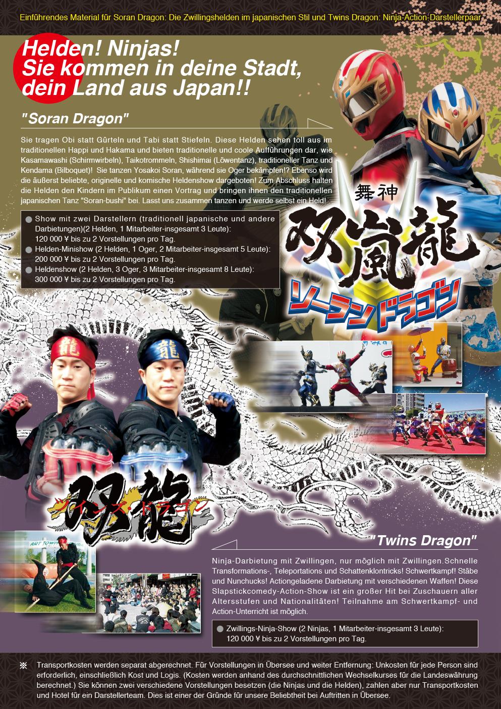 Helden! Ninjas! Sie kommen in deine Stadt, dein Land aus Japan!!Einführendes Material für Soran Dragon: Die Zwillingshelden im japanischen Stil und Twins Dragon: Ninja-Action-Darstellerpaar Soran Dragon Sie tragen Obi statt Gürteln und Tabi statt Stiefeln. Diese Helden sehen toll aus im traditionellen Happi und Hakama und bieten traditionelle und coole Aufführungen dar, wie Kasamawashi (Schirmwirbeln), Taikotrommeln, Shishimai (Löwentanz), traditioneller Tanz und Kendama (Bilboquet)! Sie tanzen Yosakoi Soran, während sie Oger bekämpfen!? Ebenso wird die äußerst beliebte, originelle und komische Heldenshow dargeboten! Zum Abschluss halten die Helden den Kindern im Publikum einen Vortrag und bringen ihnen den traditionellen japanischen Tanz Soran-bushi bei. Lasst uns zusammen tanzen und werde selbst ein Held! Show mit zwei Darstellern (traditionell japanische und andere Darbietungen) (2 Helden, 1 Mitarbeiter-insgesamt 3 Leute): 120 000 ¥ bis zu 2 Vorstellungen pro Tag. Helden-Minishow (2 Helden, 1 Oger, 2 Mitarbeiter-insgesamt 5 Leute): 200 000 ¥ bis zu 2 Vorstellungen pro Tag.<br /> Heldenshow (2 Helden, 3 Oger, 3 Mitarbeiter-insgesamt 8 Leute): 300 000 ¥ bis zu 2 Vorstellungen pro Tag.Twins Dragon Ninja-Darbietung mit Zwillingen, nur möglich mit Zwillingen.Schnelle Transformations-, Teleportations und Schattenklontricks! Schwertkampf! Stäbe und Nunchucks! Actiongeladene Darbietung mit verschiedenen Waffen! Diese Slapstickcomedy-Action-Show ist ein großer Hit bei Zuschauern aller Altersstufen und Nationalitäten! Teilnahme am Schwertkampf- und Action-Unterricht ist möglich.Zwillings-Ninja-Show (2 Ninjas, 1 Mitarbeiter-insgesamt 3 Leute): 120 000 ¥ bis zu 2 Vorstellungen pro Tag.*Transportkosten werden separat abgerechnet. Für Vorstellungen in Übersee und weiter Entfernung: Unkosten für jede Person sind erforderlich, einschließlich Kost und Logis. (Kosten werden anhand des durchschnittlichen Wechselkurses für die Landeswährung berechnet.)Sie können zwei verschiedene Vo
