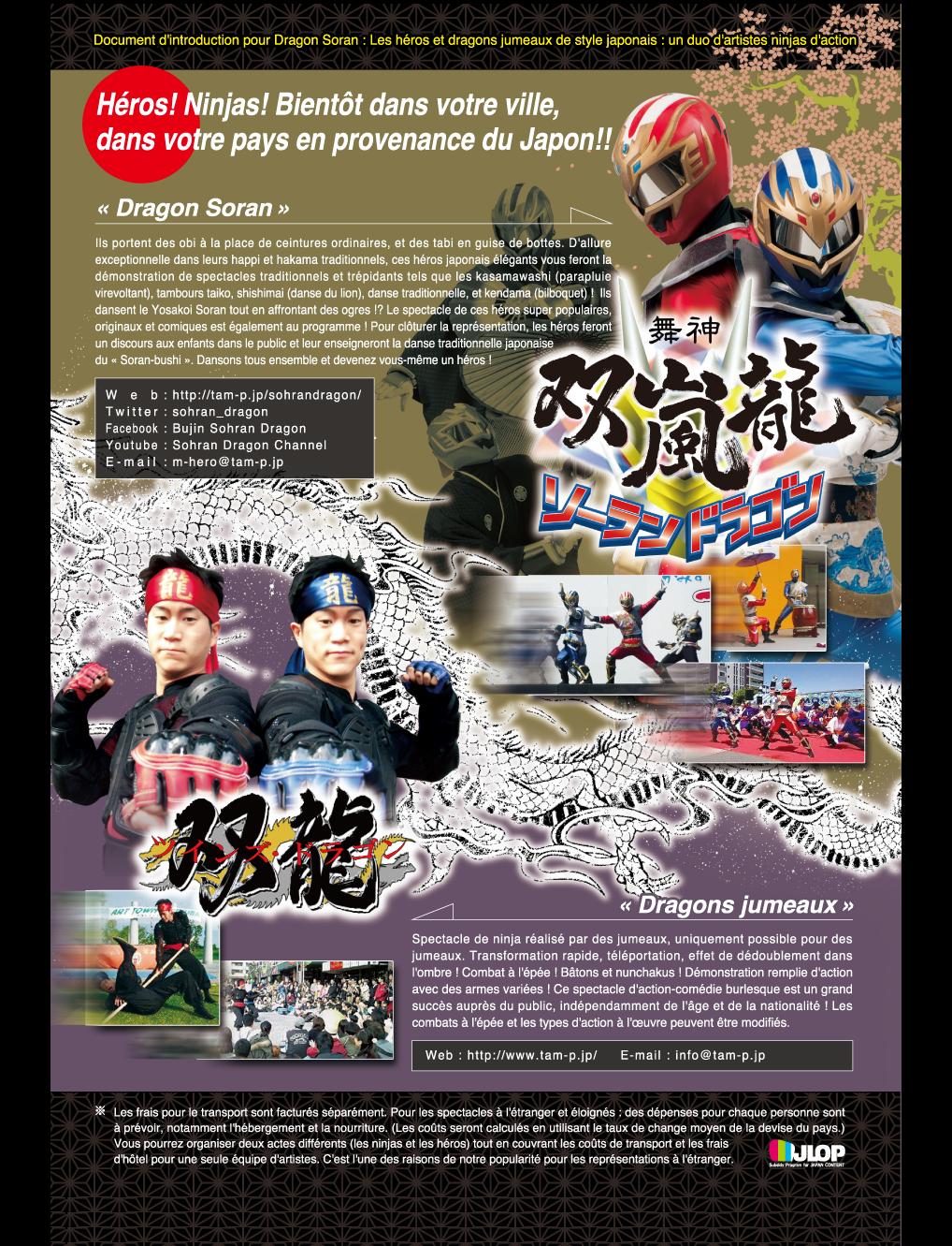 Héros ! Ninjas ! Bientôt dans votre ville, dans votre pays en provenance du Japon !!Document d'introduction pour Dragon Soran : Les héros et dragons jumeaux de style japonais : un duo d'artistes ninjas d'action « Dragon Soran »Ils portent des obi à la place de ceintures ordinaires, et des tabi en guise de bottes. D'allure exceptionnelle dans leurs happi et hakama traditionnels, ces héros japonais élégants vous feront la démonstration de spectacles traditionnels et trépidants tels que les kasamawashi (parapluie virevoltant), tambours taiko, shishimai (danse du lion), danse traditionnelle, et kendama (bilboquet) !Ils dansent le Yosakoi Soran tout en affrontant des ogres !? Le spectacle de ces héros super populaires, originaux et comiques est également au programme ! Pour clôturer la représentation, les héros feront un discours aux enfants dans le public et leur enseigneront la danse traditionnelle japonaise du « Soran-bushi ». Dansons tous ensemble et devenez vous-même un héros !Double spectacle (traditionnel du japon et autres démonstrations) (deux héros, un assistant - soit un total de trois personnes) : 120 000 ¥ jusqu'à deux représentations par jour.Mini-spectacle de héros (deux héros, un ogre, deux assistants - soit un total de cinq personnes) : 200 000 ¥ jusqu'à deux représentations par jour.Spectacle de héros (deux héros, trois ogres, trois assistants - soit un total de huit personnes) : 300 000 ¥ jusqu'à deux représentations par jour.« Dragons jumeaux »Spectacle de ninja réalisé par des jumeaux, uniquement possible pour des jumeaux.Transformation rapide, téléportation, effet de dédoublement dans l'ombre ! Combat à l'épée ! Bâtons et nunchakus ! Démonstration remplie d'action avec des armes variées ! Ce spectacle d'action-comédie burlesque est un grand succès auprès du public, indépendamment de l'âge et de la nationalité ! Les combats à l'épée et les types d'action à l'œuvre peuvent être modifiés.Spectacle des jumeaux ninjas (deux ninjas, un assistant - soit un